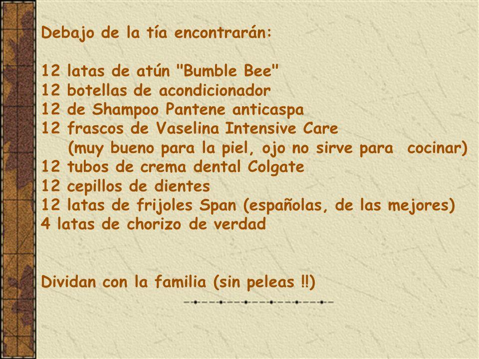 Debajo de la tía encontrarán: 12 latas de atún Bumble Bee 12 botellas de acondicionador 12 de Shampoo Pantene anticaspa 12 frascos de Vaselina Intensive Care (muy bueno para la piel, ojo no sirve para cocinar) 12 tubos de crema dental Colgate 12 cepillos de dientes 12 latas de frijoles Span (españolas, de las mejores) 4 latas de chorizo de verdad Dividan con la familia (sin peleas !!)