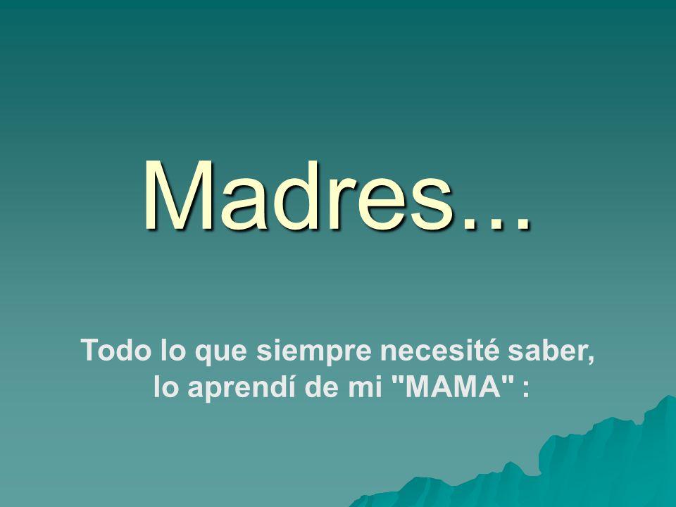 Madres... Todo lo que siempre necesité saber, lo aprendí de mi