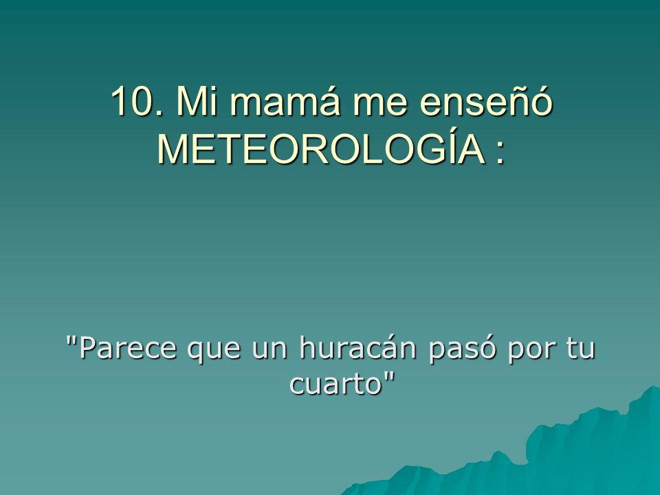 10. Mi mamá me enseñó METEOROLOGÍA :
