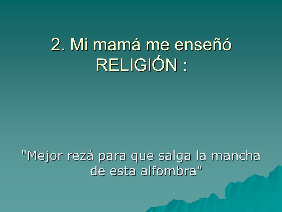 2. Mi mamá me enseñó RELIGIÓN :