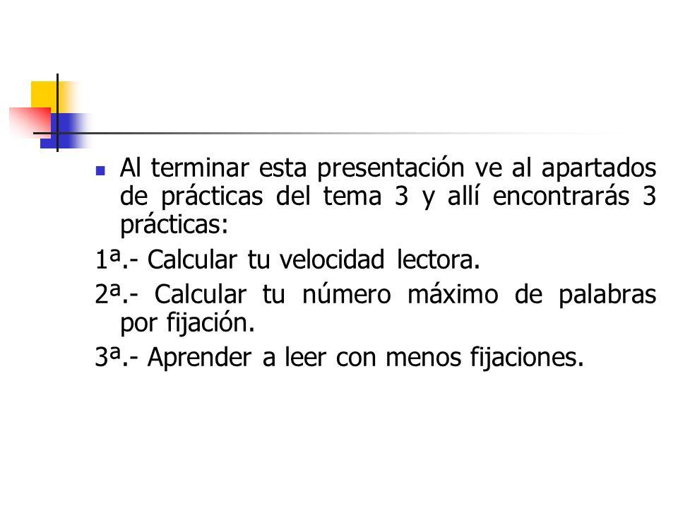 Al terminar esta presentación ve al apartados de prácticas del tema 3 y allí encontrarás 3 prácticas: 1ª.- Calcular tu velocidad lectora. 2ª.- Calcula