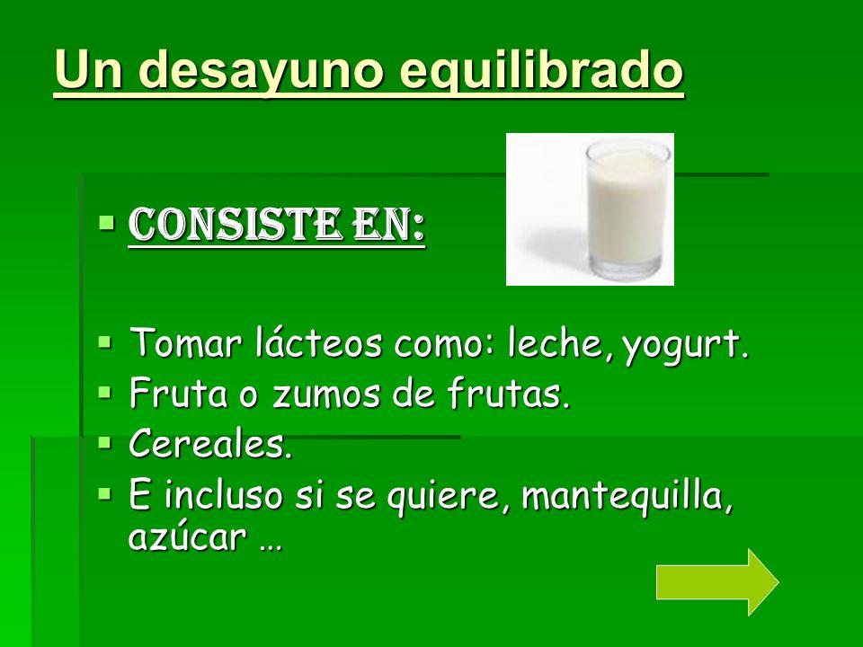 Un desayuno equilibrado Consiste en: Tomar lácteos como: leche, yogurt.