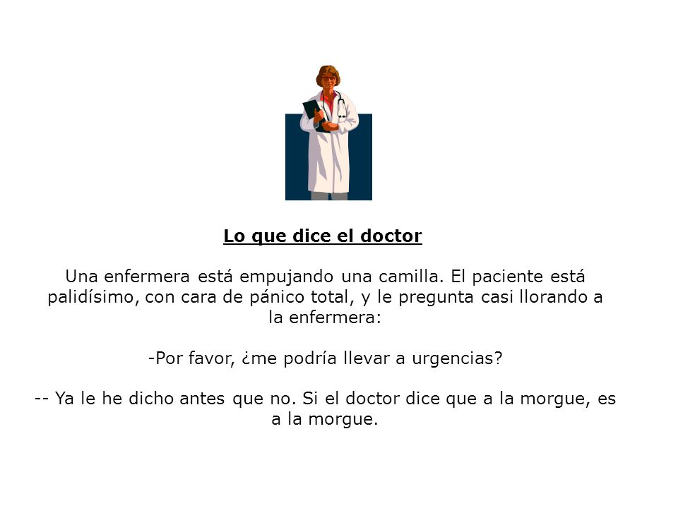Lo que dice el doctor Una enfermera está empujando una camilla. El paciente está palidísimo, con cara de pánico total, y le pregunta casi llorando a l