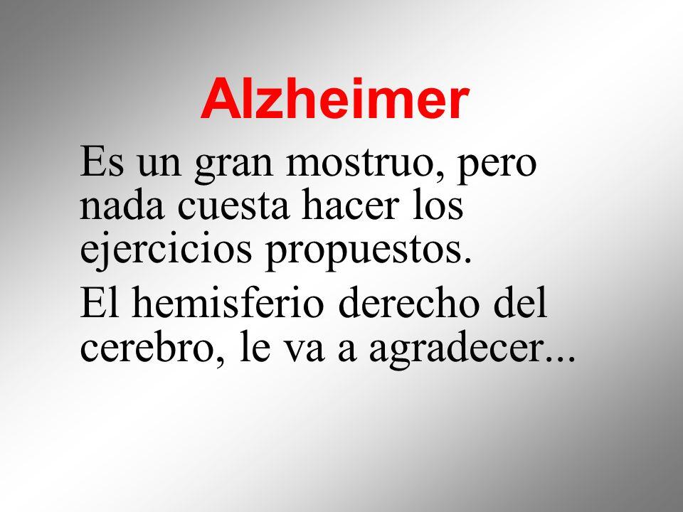Alzheimer Es un gran mostruo, pero nada cuesta hacer los ejercicios propuestos. El hemisferio derecho del cerebro, le va a agradecer...
