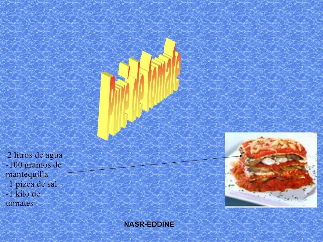 - 2 litros de agua -100 gramos de mantequilla -1 pizca de sal -1 kilo de tomates NASR-EDDINE