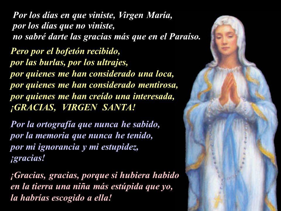 Por los días en que viniste, Virgen María, por los días que no viniste, no sabré darte las gracias más que en el Paraíso.