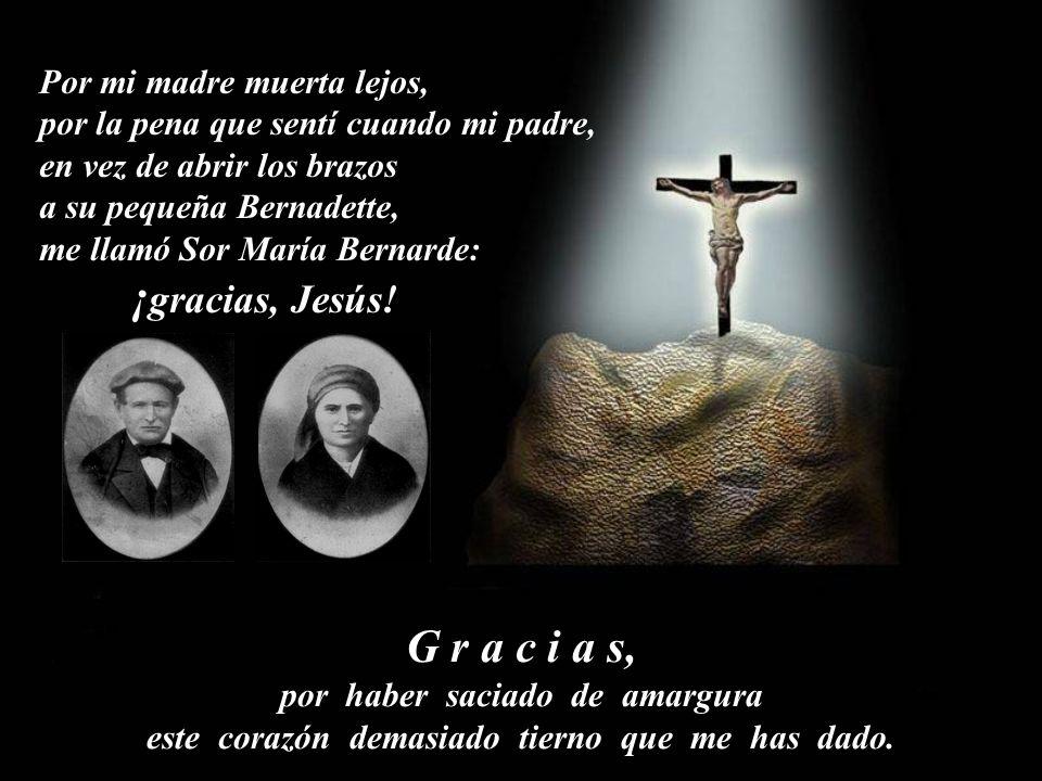 Por mi madre muerta lejos, por la pena que sentí cuando mi padre, en vez de abrir los brazos a su pequeña Bernadette, me llamó Sor María Bernarde: ¡ gracias, Jesús.