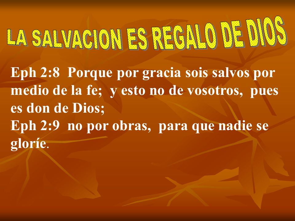 Eph 2:8 Porque por gracia sois salvos por medio de la fe; y esto no de vosotros, pues es don de Dios; Eph 2:9 no por obras, para que nadie se gloríe.