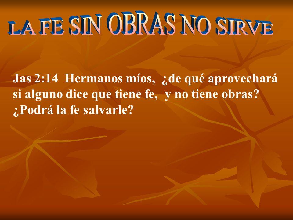 Jas 2:14 Hermanos míos, ¿de qué aprovechará si alguno dice que tiene fe, y no tiene obras? ¿Podrá la fe salvarle?