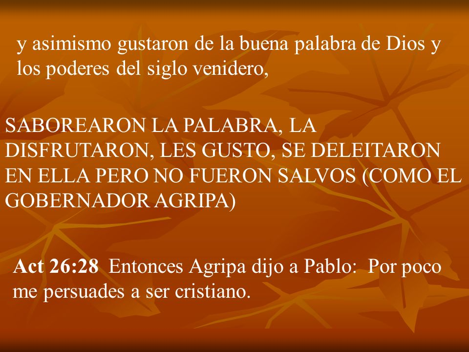 y asimismo gustaron de la buena palabra de Dios y los poderes del siglo venidero, SABOREARON LA PALABRA, LA DISFRUTARON, LES GUSTO, SE DELEITARON EN E