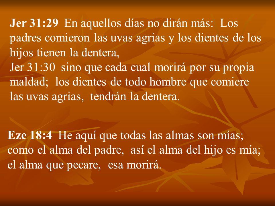 Jer 31:29 En aquellos días no dirán más: Los padres comieron las uvas agrias y los dientes de los hijos tienen la dentera, Jer 31:30 sino que cada cua
