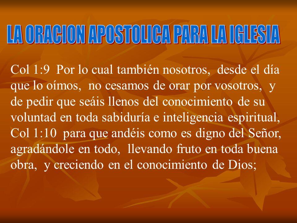 Col 1:9 Por lo cual también nosotros, desde el día que lo oímos, no cesamos de orar por vosotros, y de pedir que seáis llenos del conocimiento de su v