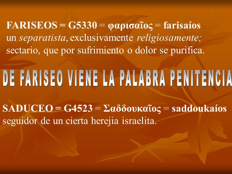 FARISEOS = G5330 = φαρισα ος = farisaíos un separatista, exclusivamente religiosamente; sectario, que por sufrimiento o dolor se purifica. SADUCEO = G
