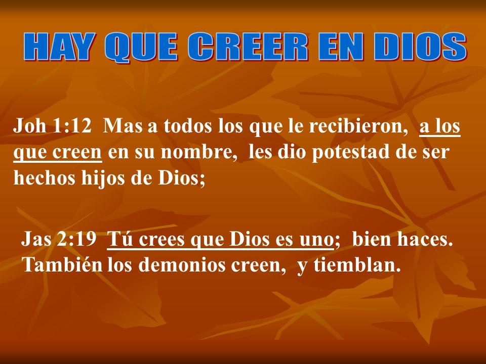 Jas 2:19 Tú crees que Dios es uno; bien haces. También los demonios creen, y tiemblan. Joh 1:12 Mas a todos los que le recibieron, a los que creen en