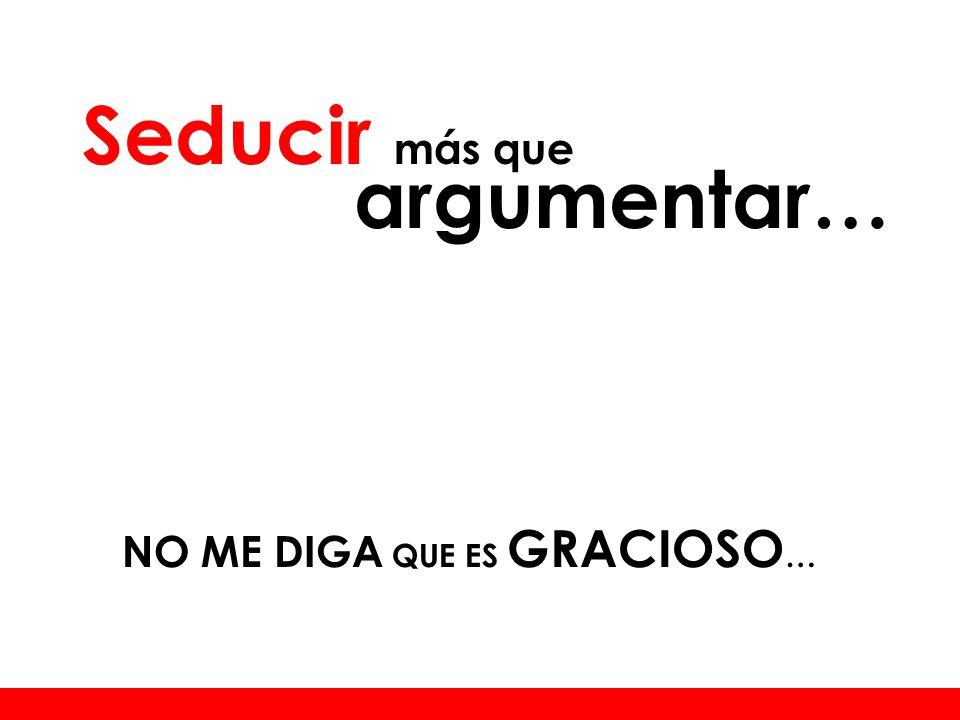 NO ME DIGA QUE ES GRACIOSO … Seducir más que argumentar…
