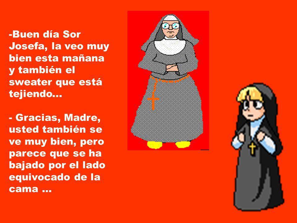 La Madre Superiora se despierta y piensa: ¡¡Que noche hermosa he pasado!! Hoy no voy a maltratar a las pobres monjitas. Las voy a tratar bien. Se leva