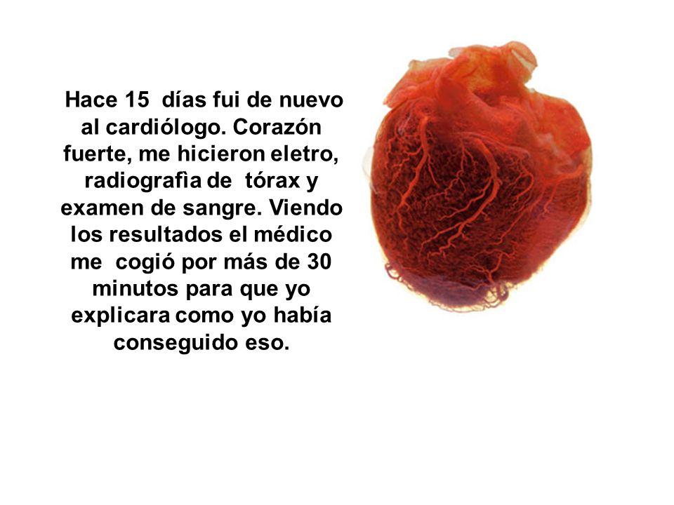 Hace diez meses mi corazón estaba cansado según el cardiólogo... Me hicieron eletro, radiografìa de tórax, examen de sangre. En esa época andaba con d