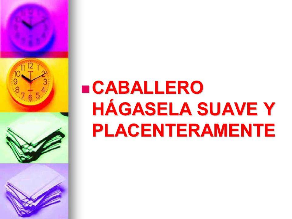 CABALLERO HÁGASELA SUAVE Y PLACENTERAMENTE CABALLERO HÁGASELA SUAVE Y PLACENTERAMENTE