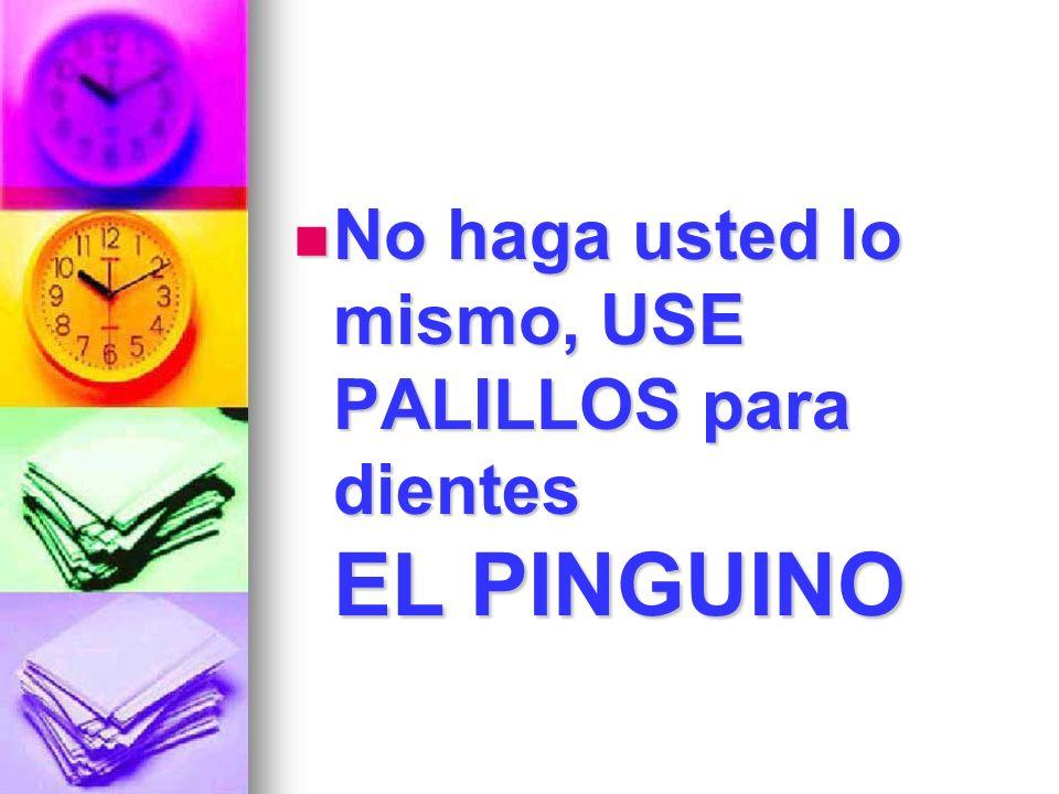 No haga usted lo mismo, USE PALILLOS para dientes EL PINGUINO No haga usted lo mismo, USE PALILLOS para dientes EL PINGUINO
