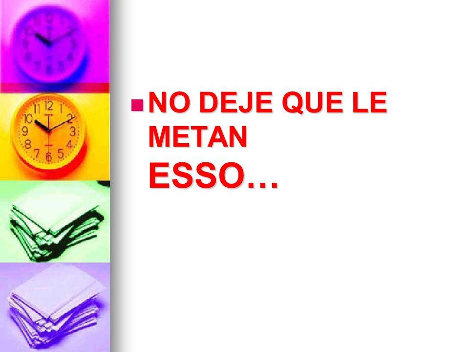 NO DEJE QUE LE METAN ESSO… NO DEJE QUE LE METAN ESSO…