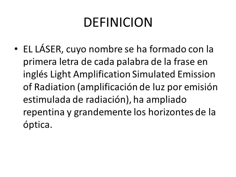 DEFINICION EL LÁSER, cuyo nombre se ha formado con la primera letra de cada palabra de la frase en inglés Light Amplification Simulated Emission of Ra