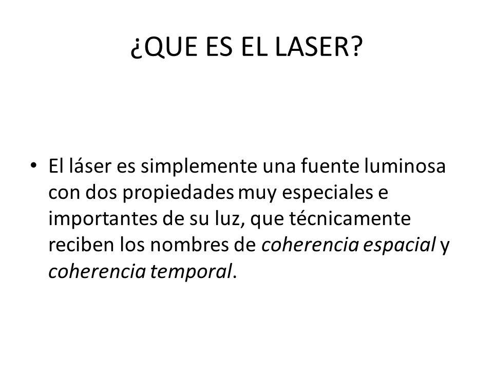 ¿QUE ES EL LASER? El láser es simplemente una fuente luminosa con dos propiedades muy especiales e importantes de su luz, que técnicamente reciben los