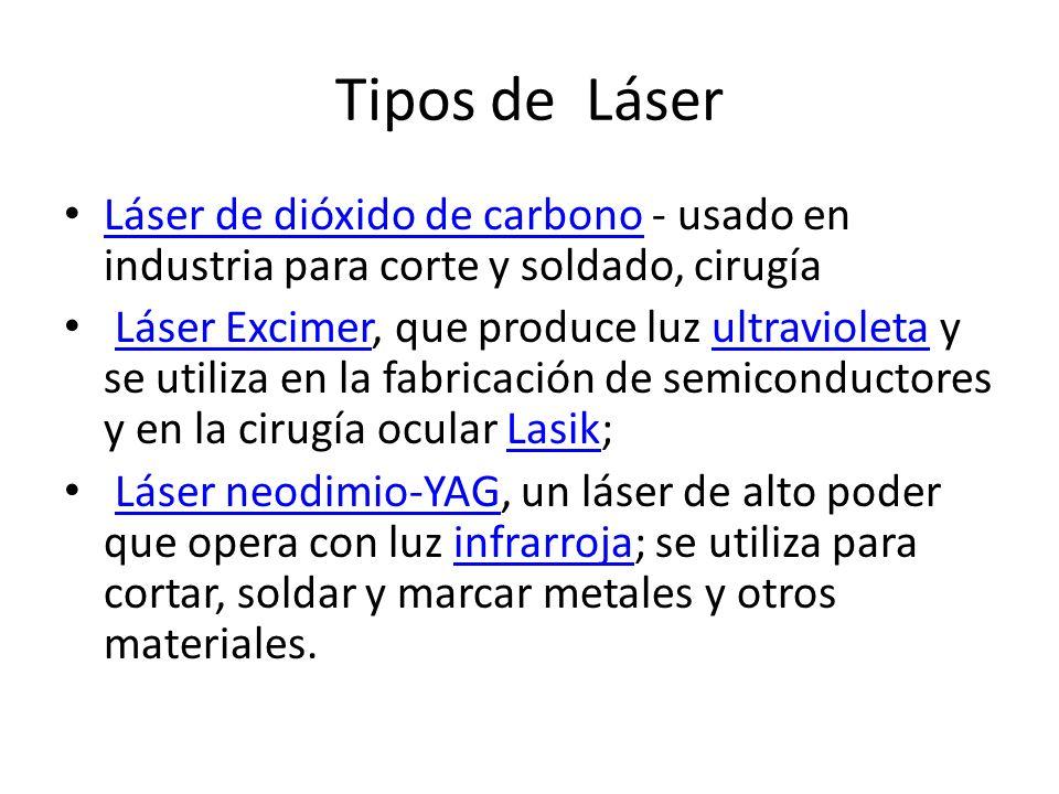 Tipos de Láser Láser de dióxido de carbono - usado en industria para corte y soldado, cirugía Láser de dióxido de carbono Láser Excimer, que produce l