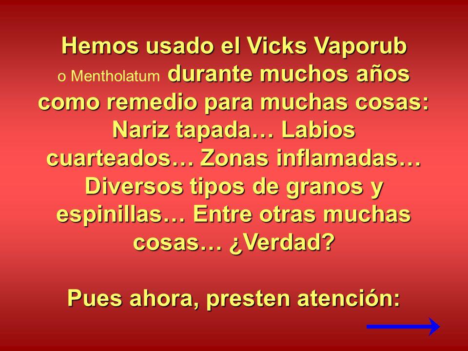 Hemos usado el Vicks Vaporub durante muchos años como remedio para muchas cosas: o Mentholatum durante muchos años como remedio para muchas cosas: Nariz tapada… Labios cuarteados… Zonas inflamadas… Diversos tipos de granos y espinillas… Entre otras muchas cosas… ¿Verdad.