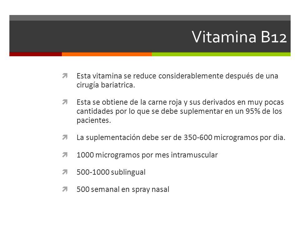Vitamina B12 Esta vitamina se reduce considerablemente después de una cirugía bariatrica. Esta se obtiene de la carne roja y sus derivados en muy poca