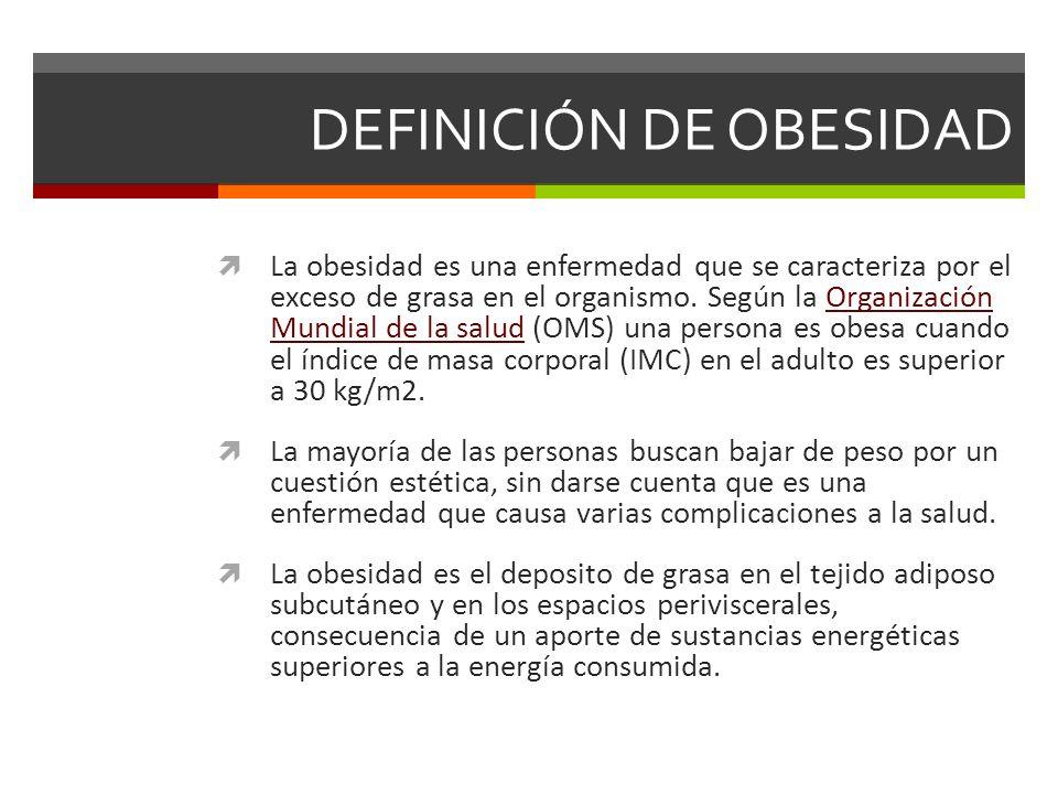 DEFINICIÓN DE OBESIDAD La obesidad es una enfermedad que se caracteriza por el exceso de grasa en el organismo. Según la Organización Mundial de la sa