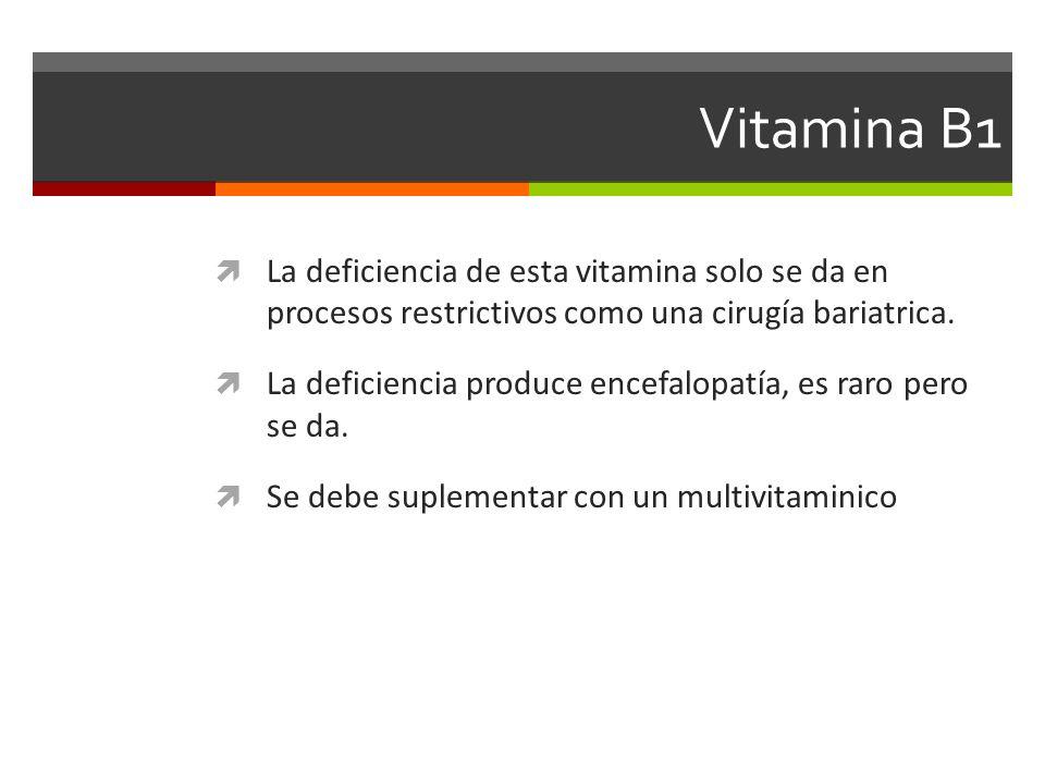 Vitamina B1 La deficiencia de esta vitamina solo se da en procesos restrictivos como una cirugía bariatrica. La deficiencia produce encefalopatía, es