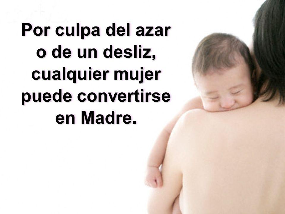 Por culpa del azar o de un desliz, cualquier mujer puede convertirse en Madre.
