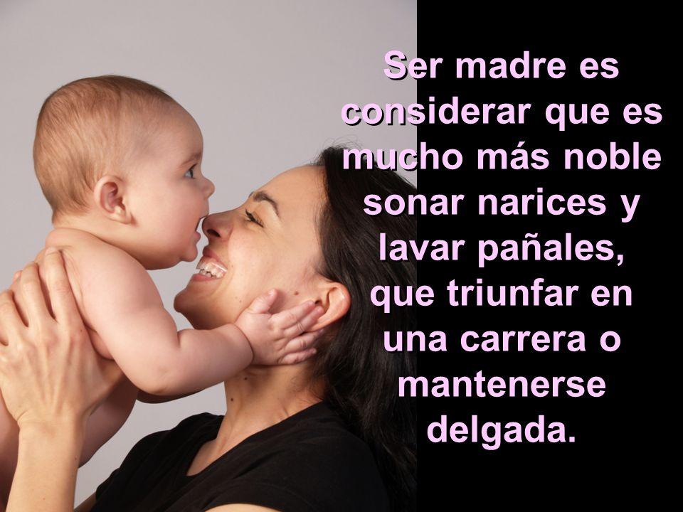 Ser madre es considerar que es mucho más noble sonar narices y lavar pañales, que triunfar en una carrera o mantenerse delgada.