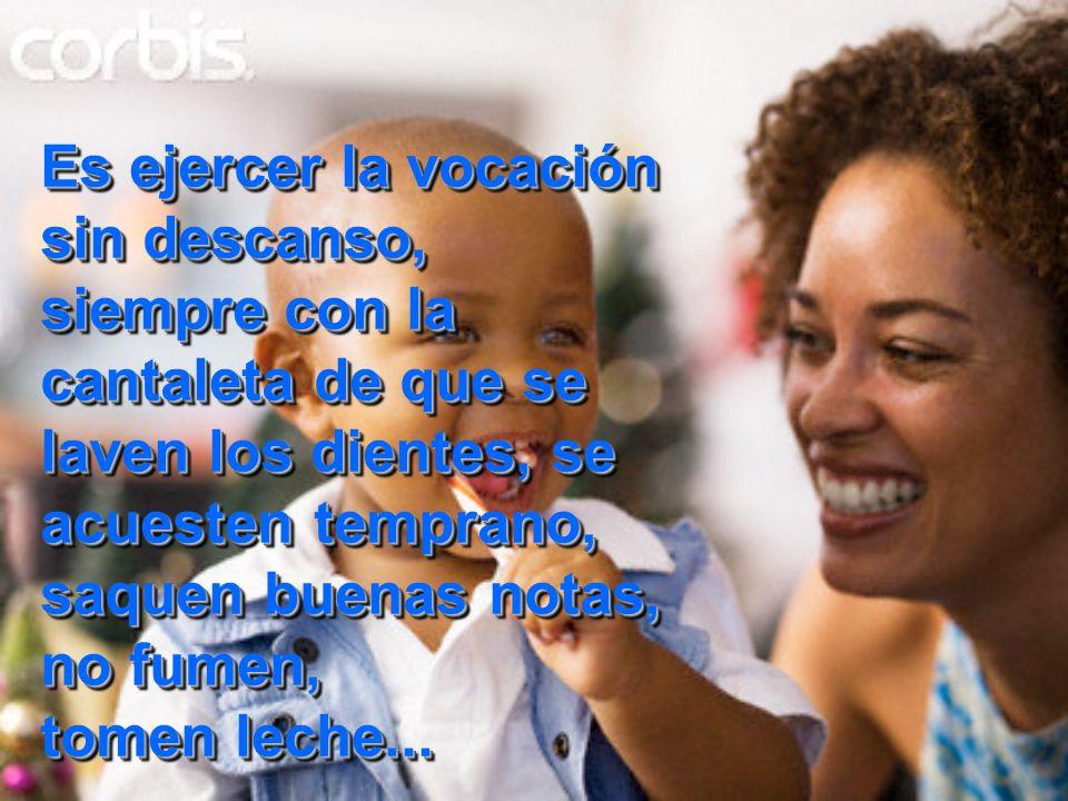 Ser madre es considerar que es mucho más noble sonar narices y lavar pañales, que triunfar en una carrera o mantenerse delgada. Ser madre es considera