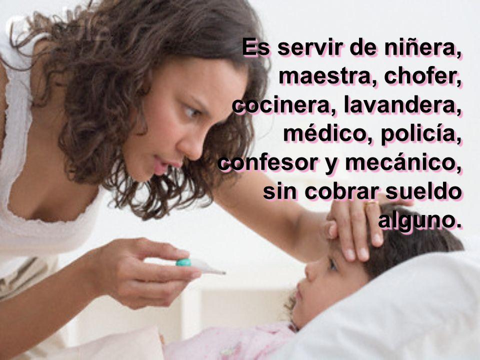 Es servir de niñera, maestra, chofer, cocinera, lavandera, médico, policía, confesor y mecánico, sin cobrar sueldo alguno.