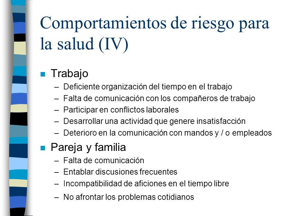Comportamientos de riesgo para la salud (IV) n Trabajo –Deficiente organización del tiempo en el trabajo –Falta de comunicación con los compañeros de
