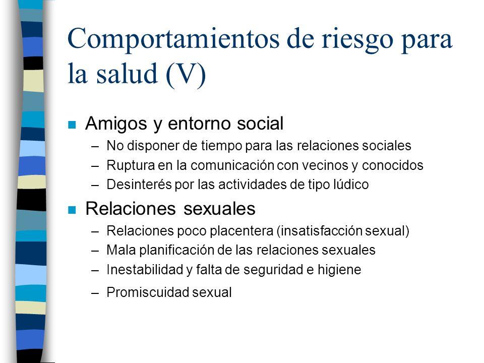 Comportamientos de riesgo para la salud (V) n Amigos y entorno social –No disponer de tiempo para las relaciones sociales –Ruptura en la comunicación