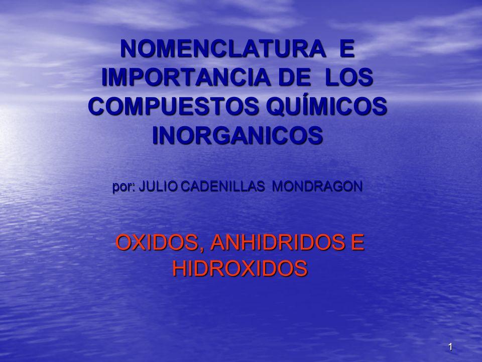 1 NOMENCLATURA E IMPORTANCIA DE LOS COMPUESTOS QUÍMICOS INORGANICOS por: JULIO CADENILLAS MONDRAGON OXIDOS, ANHIDRIDOS E HIDROXIDOS