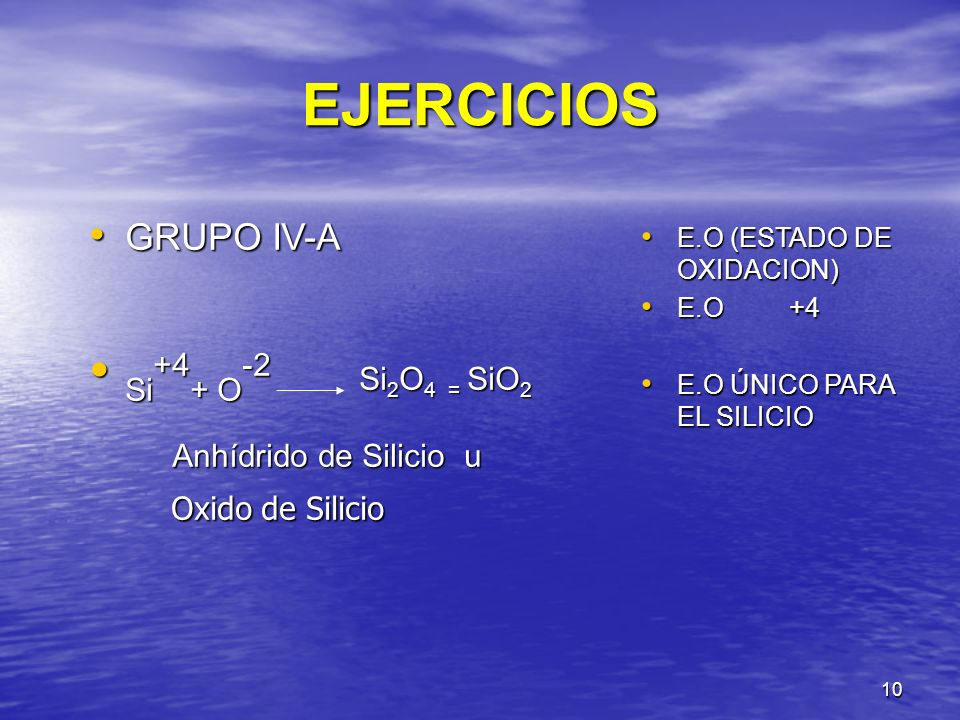 10 EJERCICIOS GRUPO IV-A GRUPO IV-A Si +4 + O -2 Si 2 O 4 = SiO 2 Si +4 + O -2 Si 2 O 4 = SiO 2 Anhídrido de Silicio u Anhídrido de Silicio u Oxido de