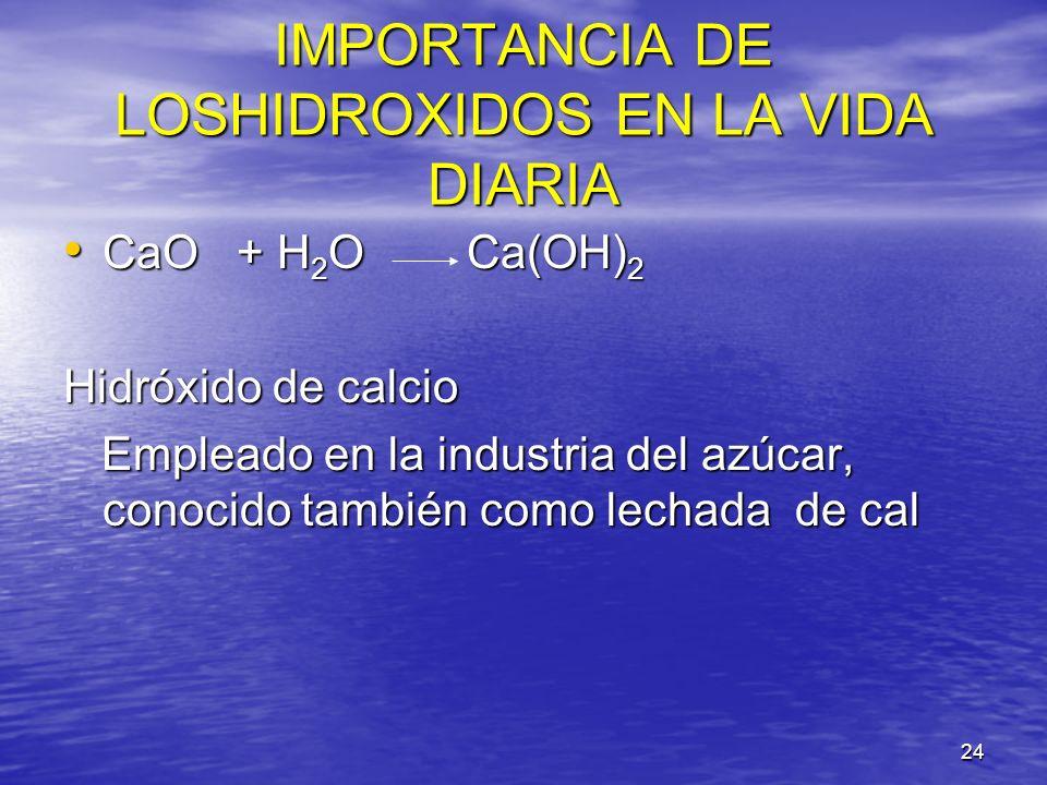 24 IMPORTANCIA DE LOSHIDROXIDOS EN LA VIDA DIARIA CaO + H 2 O Ca(OH) 2 CaO + H 2 O Ca(OH) 2 Hidróxido de calcio Empleado en la industria del azúcar, c