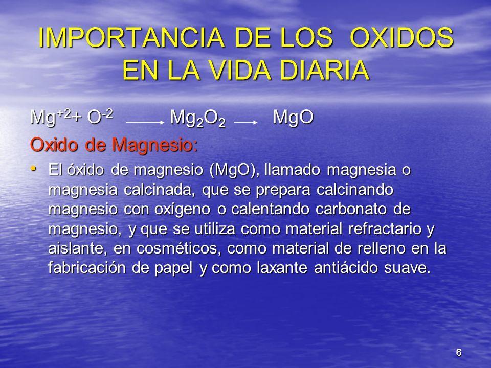 6 IMPORTANCIA DE LOS OXIDOS EN LA VIDA DIARIA Mg +2 + O -2 Mg 2 O 2 MgO Oxido de Magnesio: El óxido de magnesio (MgO), llamado magnesia o magnesia cal