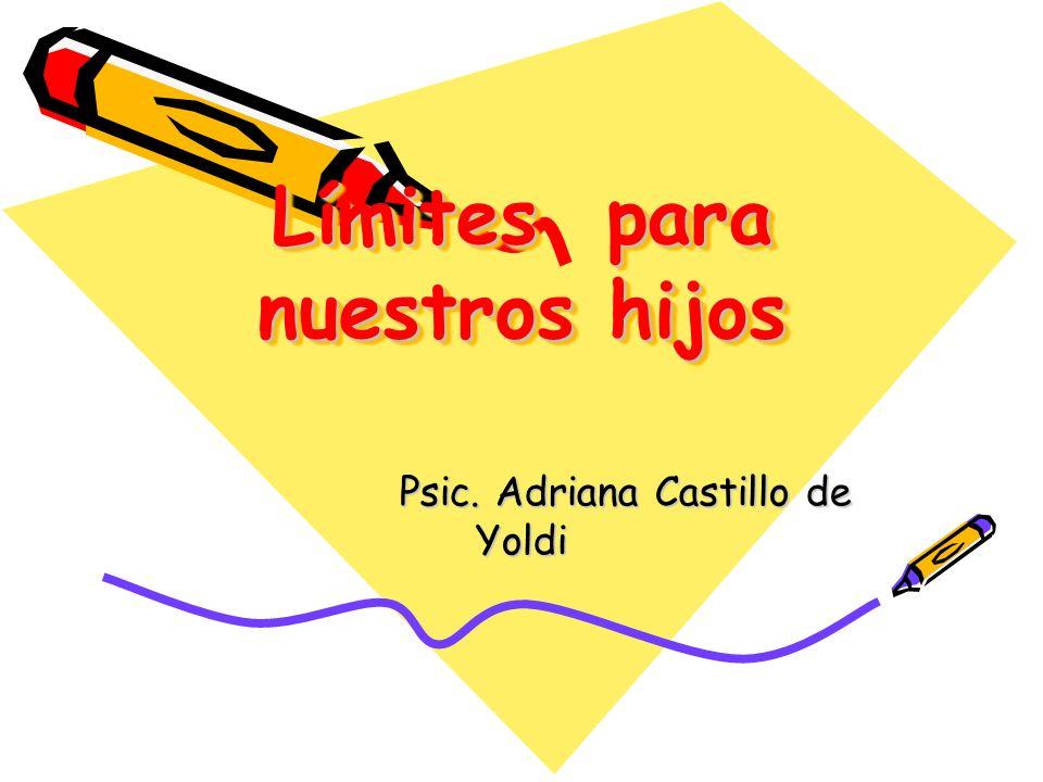 Límites para nuestros hijos Psic. Adriana Castillo de Yoldi