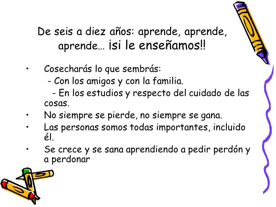 De seis a diez años: aprende, aprende, aprende… ¡si le enseñamos!! Cosecharás lo que sembrás: - Con los amigos y con la familia. - En los estudios y r