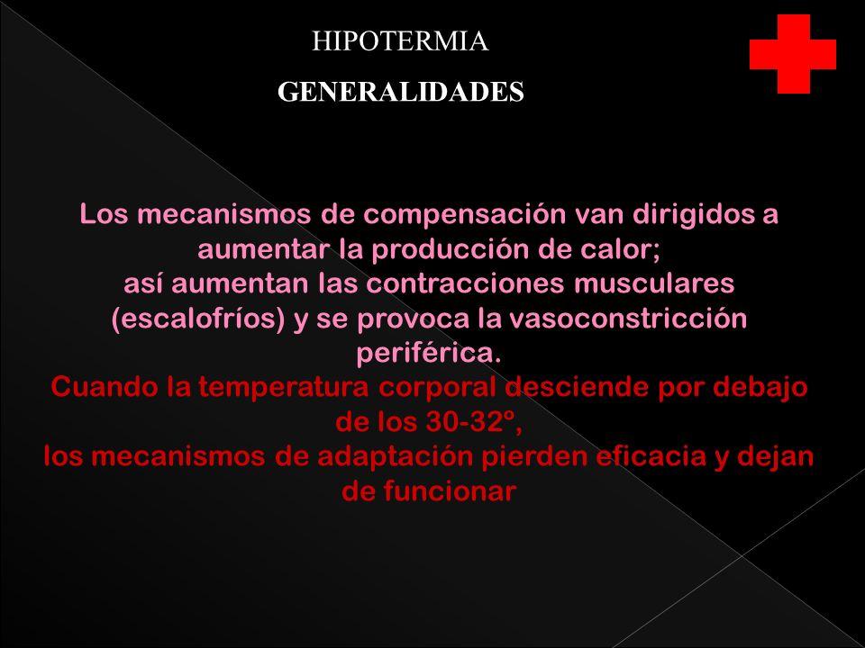 HIPOTERMIA GENERALIDADES Los mecanismos de compensación van dirigidos a aumentar la producción de calor; así aumentan las contracciones musculares (escalofríos) y se provoca la vasoconstricción periférica.
