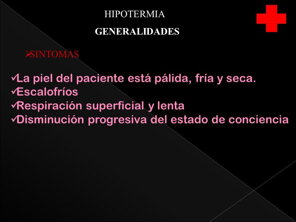 HIPOTERMIA GENERALIDADES SINTOMAS La piel del paciente está pálida, fría y seca.