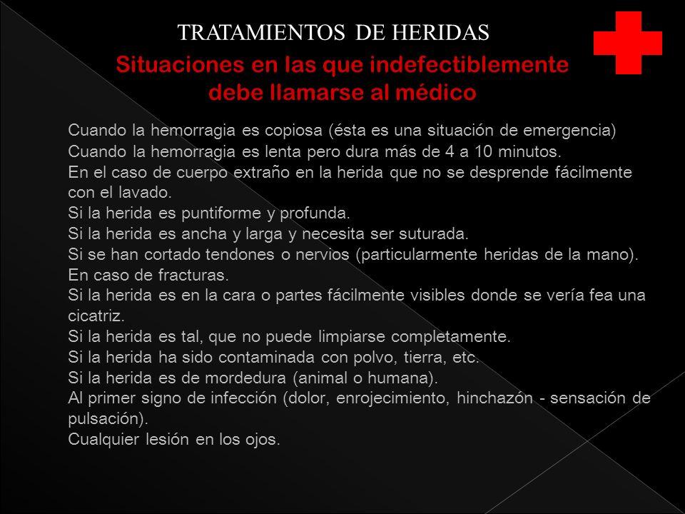 TRATAMIENTOS DE HERIDAS Situaciones en las que indefectiblemente debe llamarse al médico Cuando la hemorragia es copiosa (ésta es una situación de eme