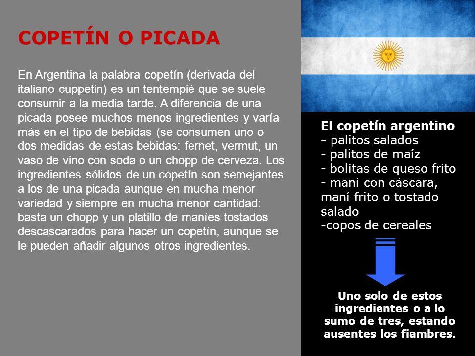 COPETÍN O PICADA En Argentina la palabra copetín (derivada del italiano cuppetin) es un tentempié que se suele consumir a la media tarde. A diferencia