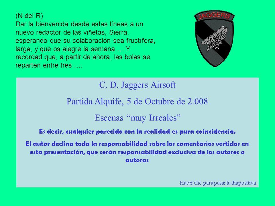 C. D. Jaggers Airsoft Partida Alquife, 5 de Octubre de 2.008 Escenas muy Irreales Es decir, cualquier parecido con la realidad es pura coincidencia. E