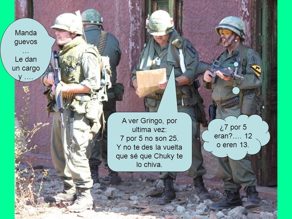 A ver Gringo, por ultima vez: 7 por 5 no son 25. Y no te des la vuelta que sé que Chuky te lo chiva. ¿7 por 5 eran?…. 12 o eren 13. Manda guevos … Le