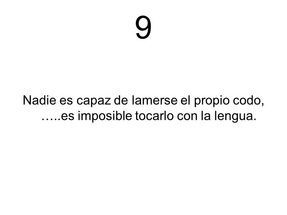 9 Nadie es capaz de lamerse el propio codo, …..es imposible tocarlo con la lengua.